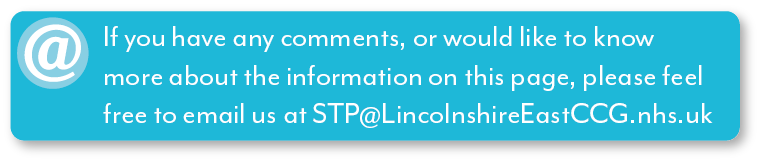 If you have any comments, or would like to know more about the information on this page, please feel free to email us at STP@LincolnshireEastCCG.nhs.uk